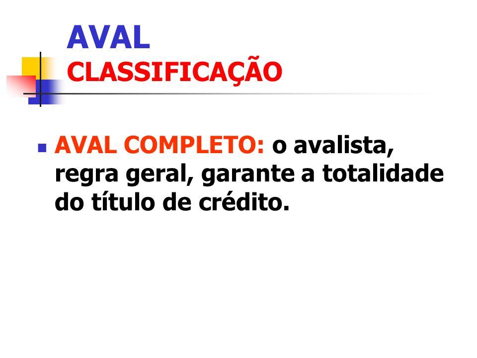 AVAL CLASSIFICAÇÃO AVAL COMPLETO: o avalista, regra geral, garante a totalidade do título de crédito.