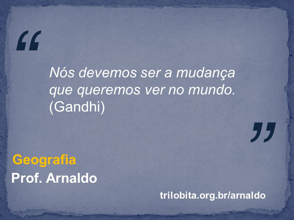 Nós devemos ser a mudança que queremos ver no mundo. (Gandhi)