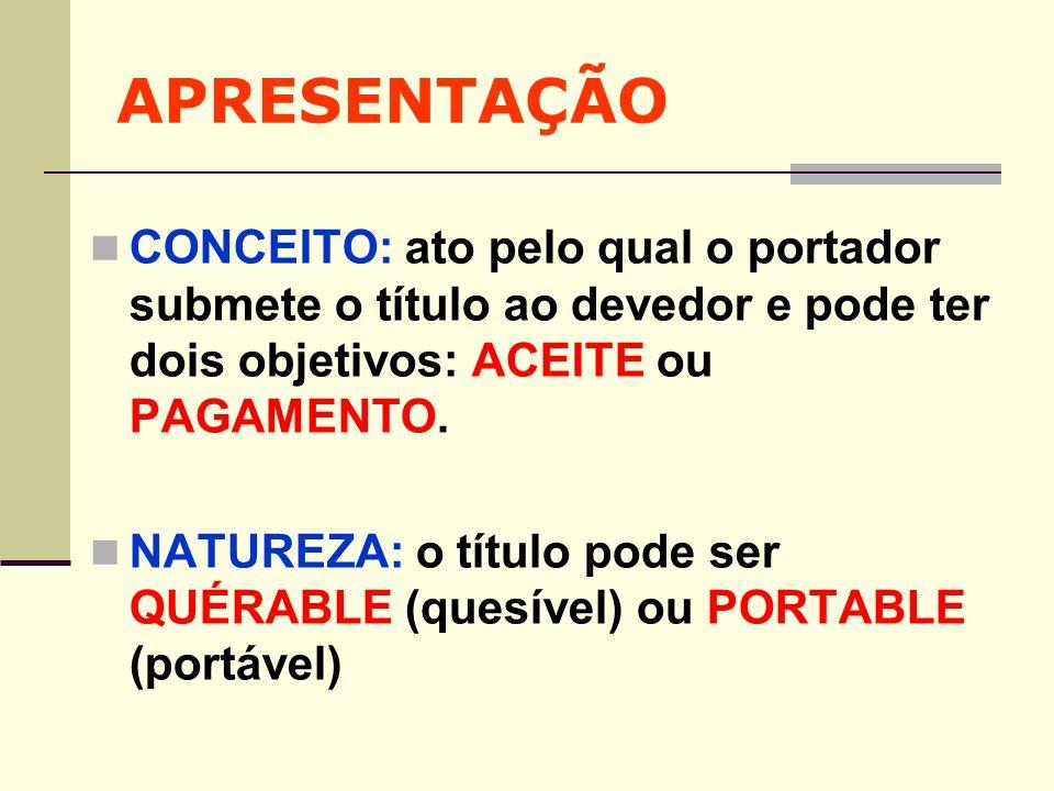 APRESENTAÇÃO CONCEITO: ato pelo qual o portador submete o título ao devedor e pode ter dois objetivos: ACEITE ou PAGAMENTO.