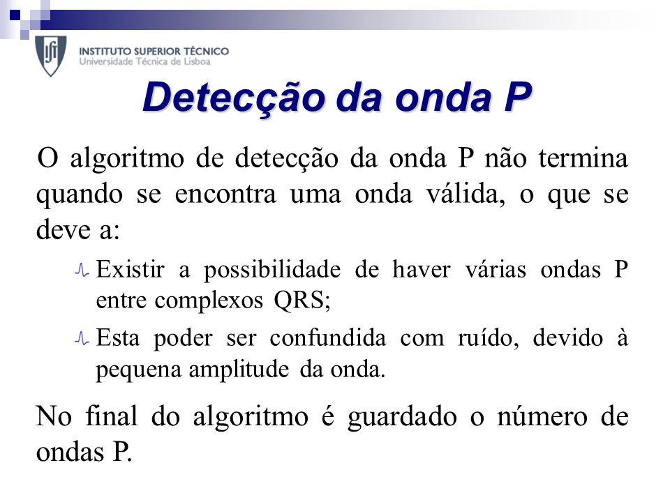 Detecção da onda P O algoritmo de detecção da onda P não termina quando se encontra uma onda válida, o que se deve a: