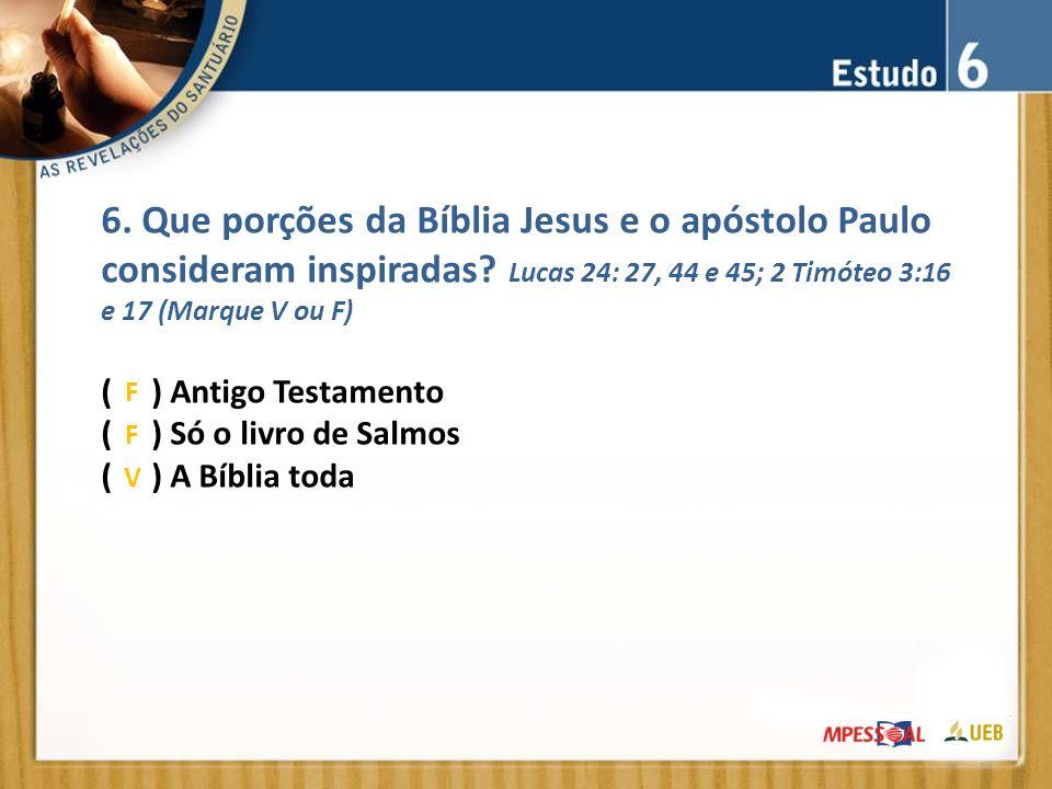 6. Que porções da Bíblia Jesus e o apóstolo Paulo consideram inspiradas Lucas 24: 27, 44 e 45; 2 Timóteo 3:16 e 17 (Marque V ou F)