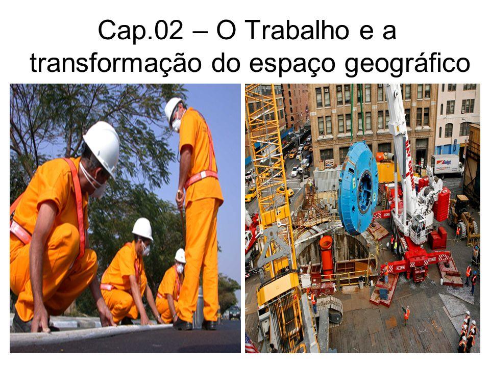 Cap.02 – O Trabalho e a transformação do espaço geográfico