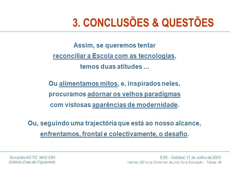 3. CONCLUSÕES & QUESTÕES Assim, se queremos tentar reconciliar a Escola com as tecnologias, temos duas atitudes ...