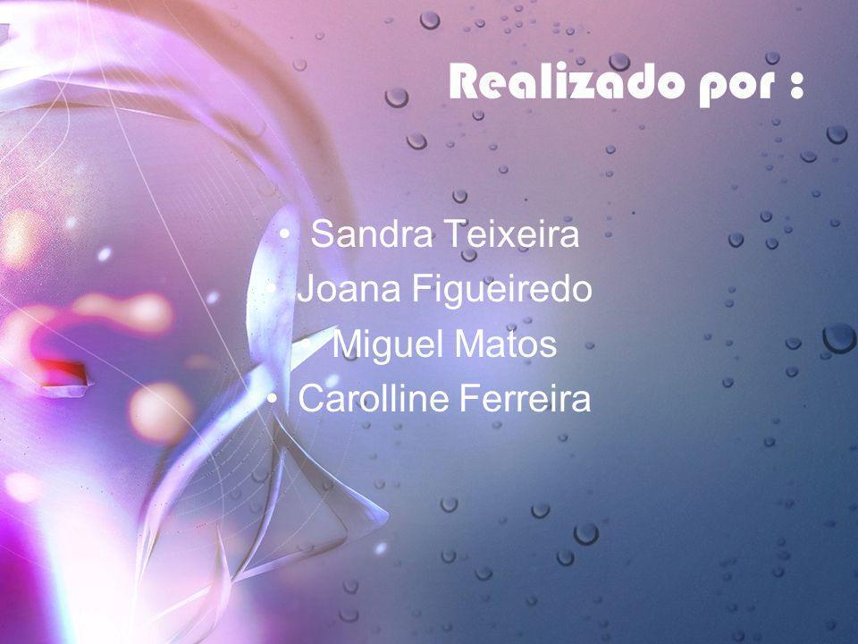 Realizado por : Sandra Teixeira Joana Figueiredo Miguel Matos