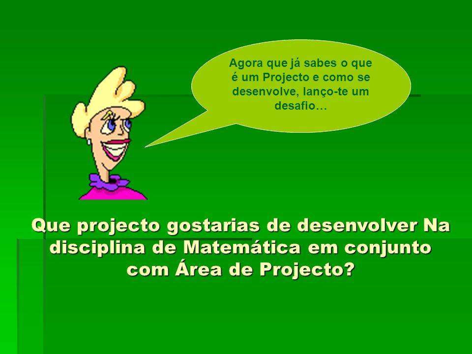 Agora que já sabes o que é um Projecto e como se desenvolve, lanço-te um desafio…