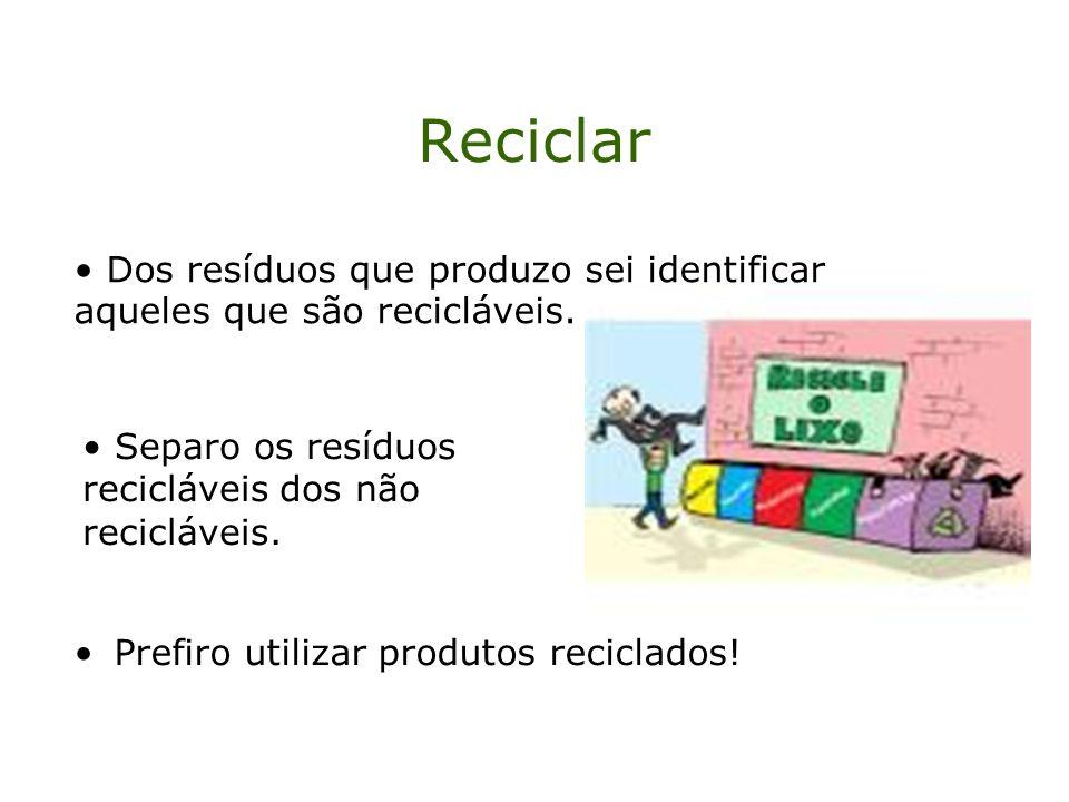 Reciclar Dos resíduos que produzo sei identificar aqueles que são recicláveis. Separo os resíduos recicláveis dos não recicláveis.