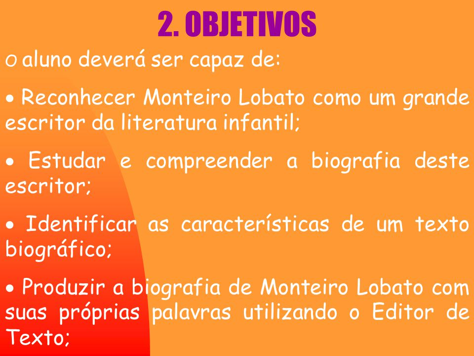 2. OBJETIVOS O aluno deverá ser capaz de: · Reconhecer Monteiro Lobato como um grande escritor da literatura infantil;