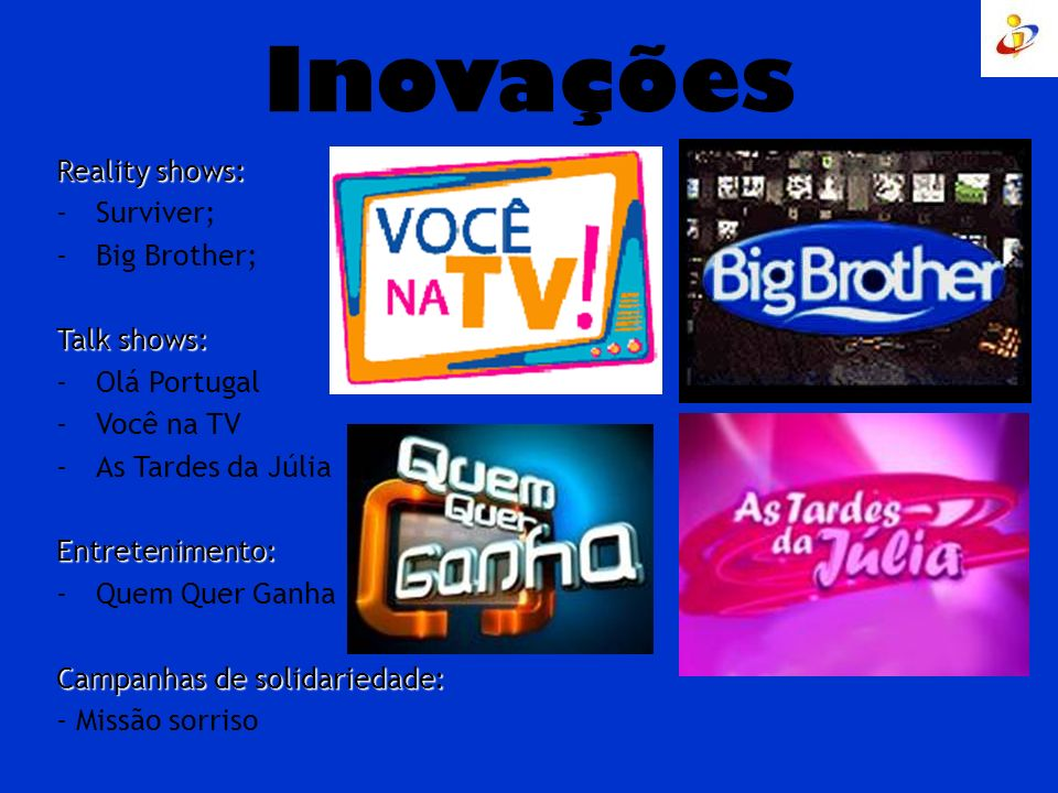 Inovações Reality shows: Surviver; Big Brother; Talk shows: