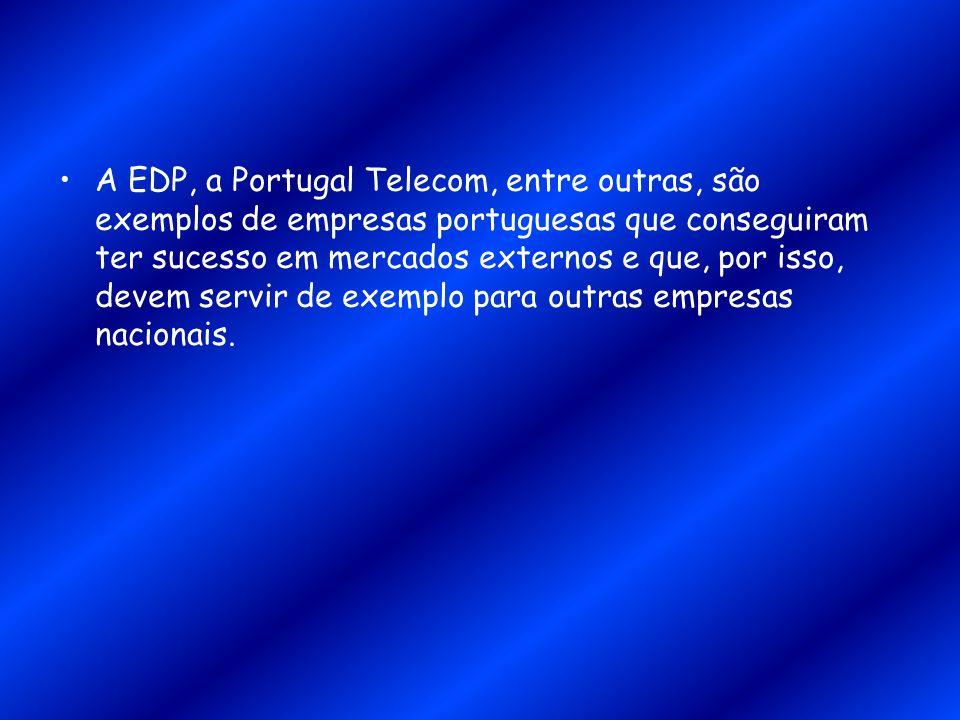 A EDP, a Portugal Telecom, entre outras, são exemplos de empresas portuguesas que conseguiram ter sucesso em mercados externos e que, por isso, devem servir de exemplo para outras empresas nacionais.