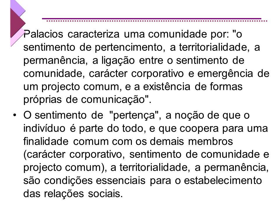 Palacios caracteriza uma comunidade por: o sentimento de pertencimento, a territorialidade, a permanência, a ligação entre o sentimento de comunidade, carácter corporativo e emergência de um projecto comum, e a existência de formas próprias de comunicação .