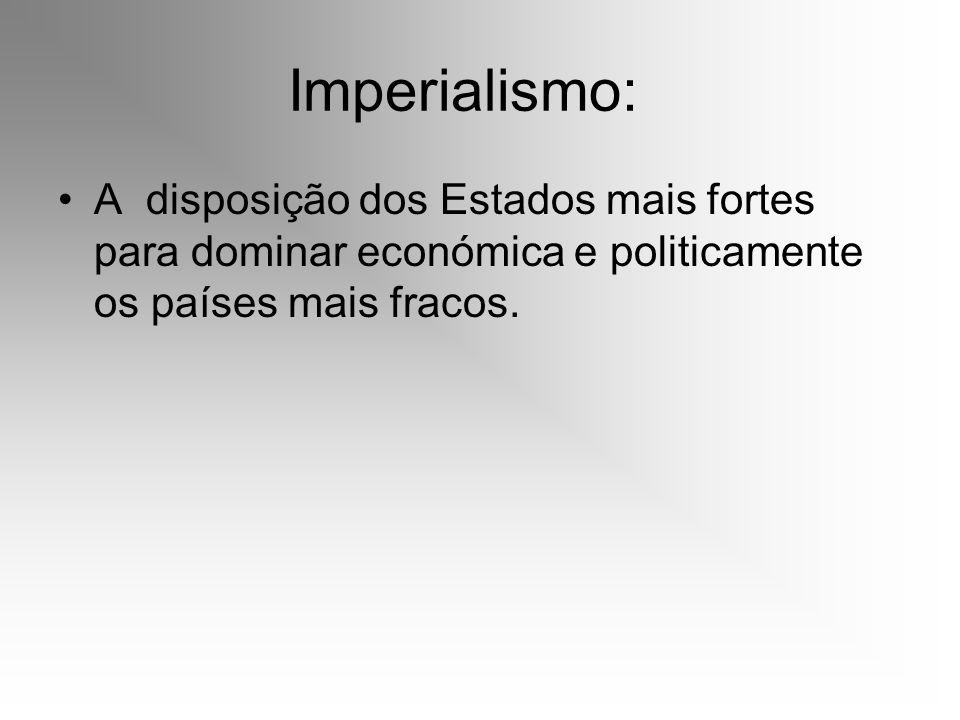 Imperialismo: A disposição dos Estados mais fortes para dominar económica e politicamente os países mais fracos.