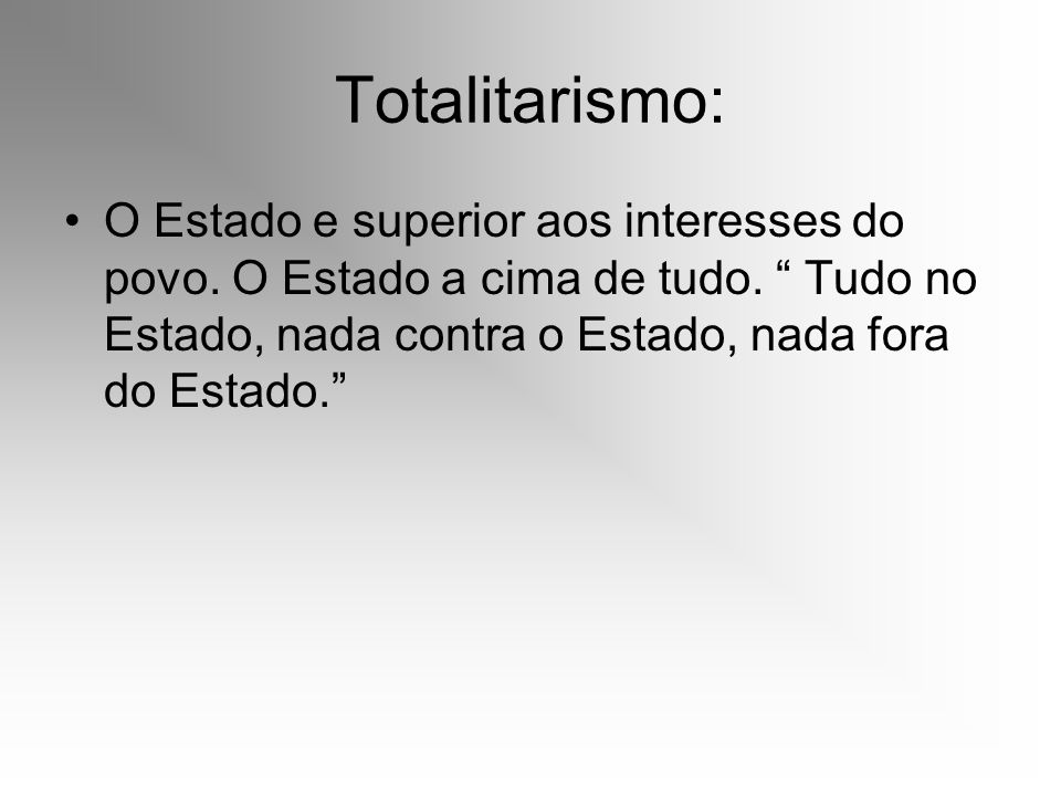 Totalitarismo: O Estado e superior aos interesses do povo.