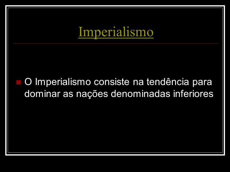 Imperialismo O Imperialismo consiste na tendência para dominar as nações denominadas inferiores