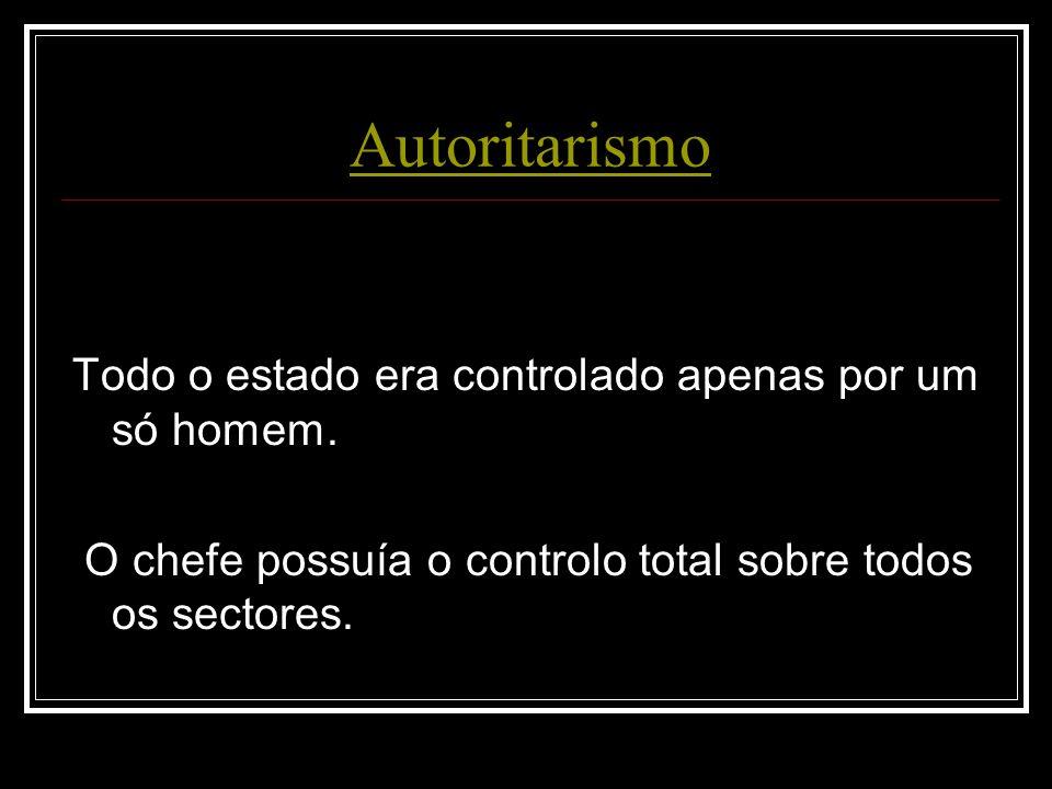 Autoritarismo Todo o estado era controlado apenas por um só homem.
