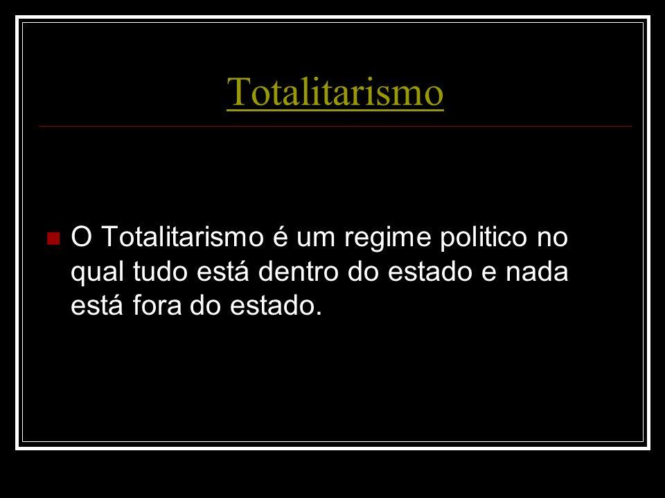 Totalitarismo O Totalitarismo é um regime politico no qual tudo está dentro do estado e nada está fora do estado.