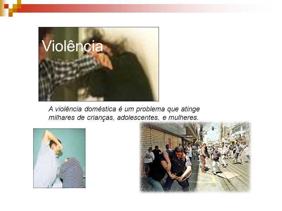 Violência A violência doméstica é um problema que atinge milhares de crianças, adolescentes, e mulheres.