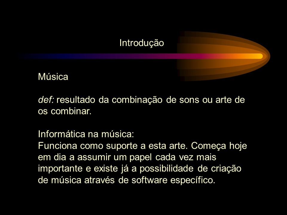 Introdução Música. def: resultado da combinação de sons ou arte de. os combinar. Informática na música: