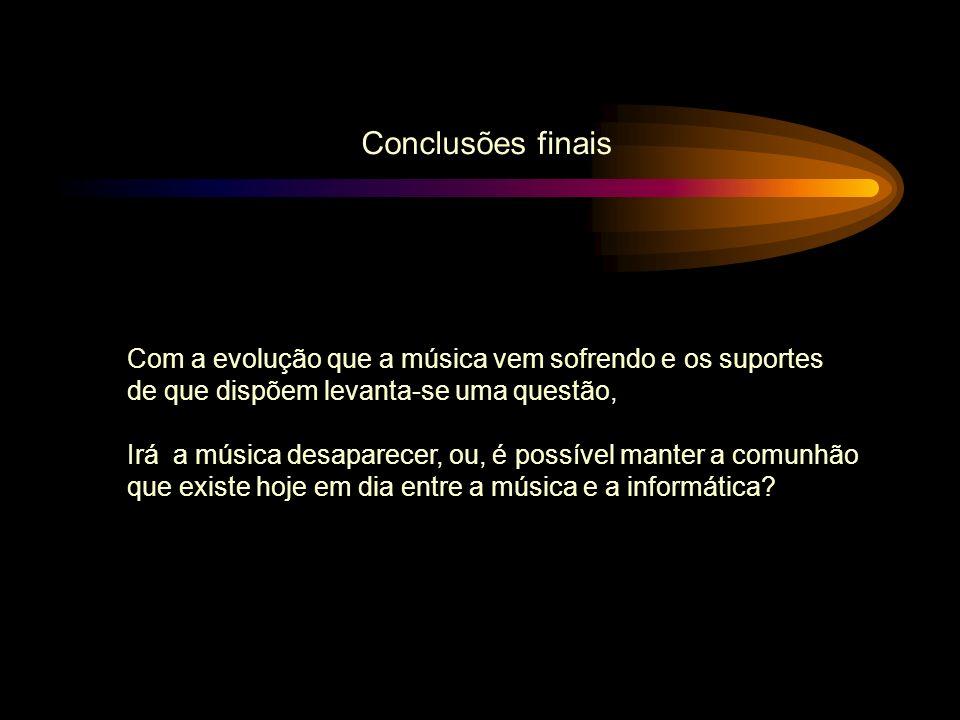 Conclusões finais Com a evolução que a música vem sofrendo e os suportes. de que dispõem levanta-se uma questão,