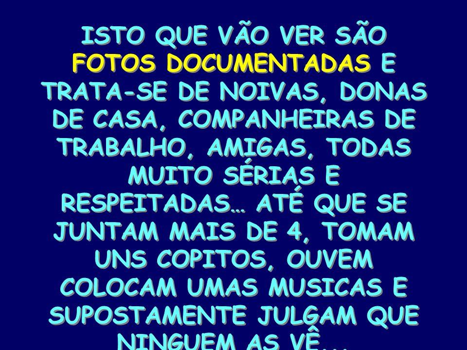 ISTO QUE VÃO VER SÃO FOTOS DOCUMENTADAS E TRATA-SE DE NOIVAS, DONAS DE CASA, COMPANHEIRAS DE TRABALHO, AMIGAS, TODAS MUITO SÉRIAS E RESPEITADAS… ATÉ QUE SE JUNTAM MAIS DE 4, TOMAM UNS COPITOS, OUVEM COLOCAM UMAS MUSICAS E SUPOSTAMENTE JULGAM QUE NINGUEM AS VÊ...