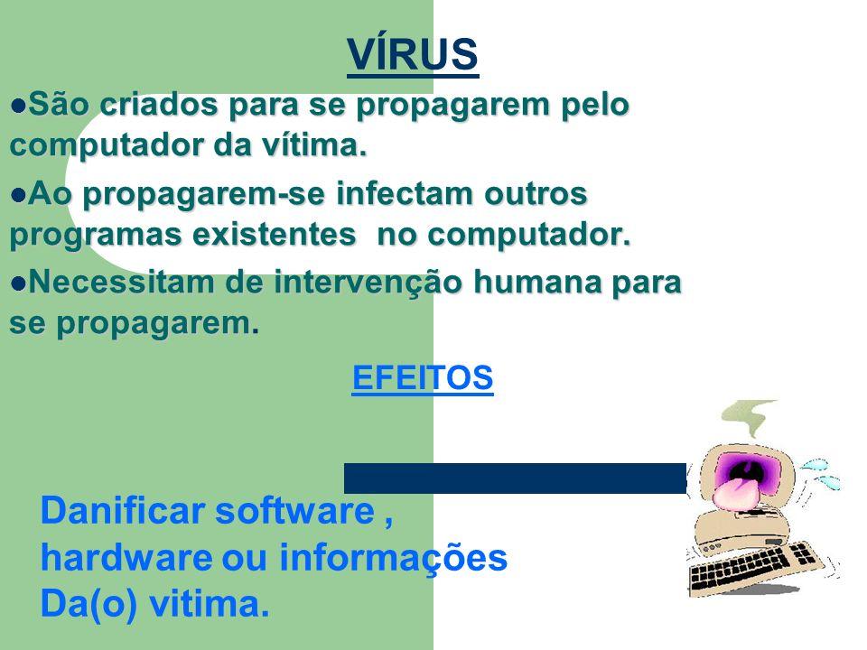 VÍRUS Danificar software , hardware ou informações Da(o) vitima.