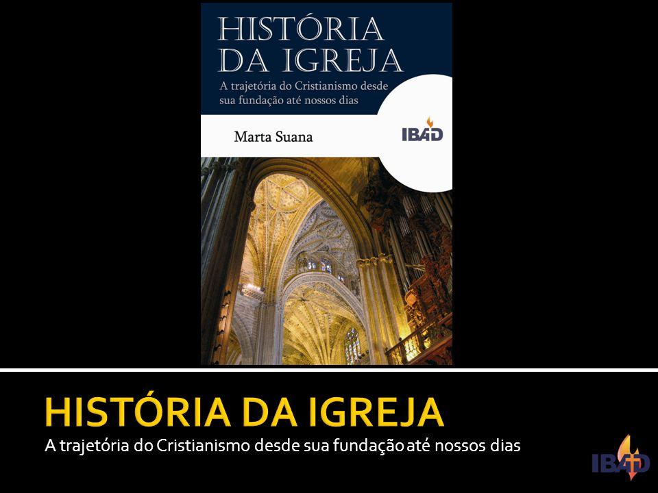 HISTÓRIA DA IGREJA A trajetória do Cristianismo desde sua fundação até nossos dias