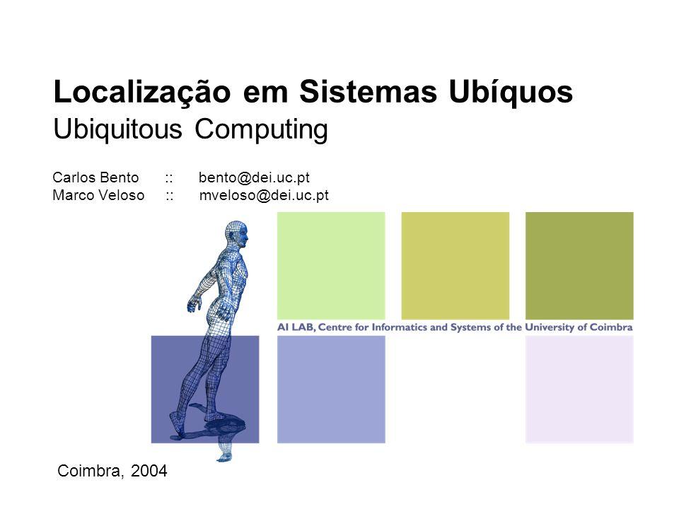 Localização em Sistemas Ubíquos Ubiquitous Computing Carlos Bento :: bento@dei.uc.pt Marco Veloso :: mveloso@dei.uc.pt