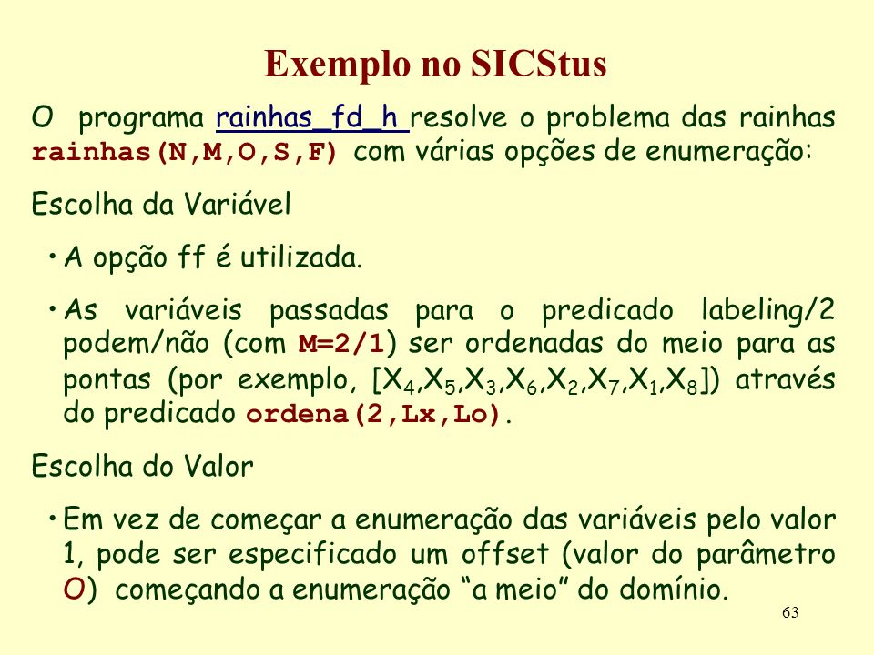 Exemplo no SICStus O programa rainhas_fd_h resolve o problema das rainhas rainhas(N,M,O,S,F) com várias opções de enumeração: