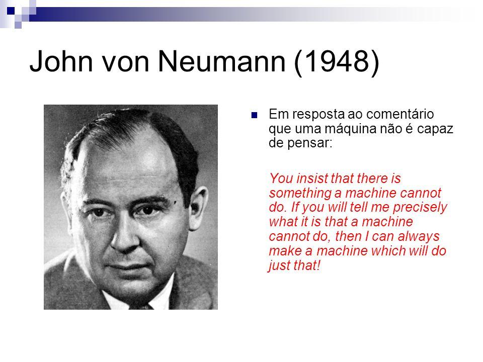 John von Neumann (1948) Em resposta ao comentário que uma máquina não é capaz de pensar: