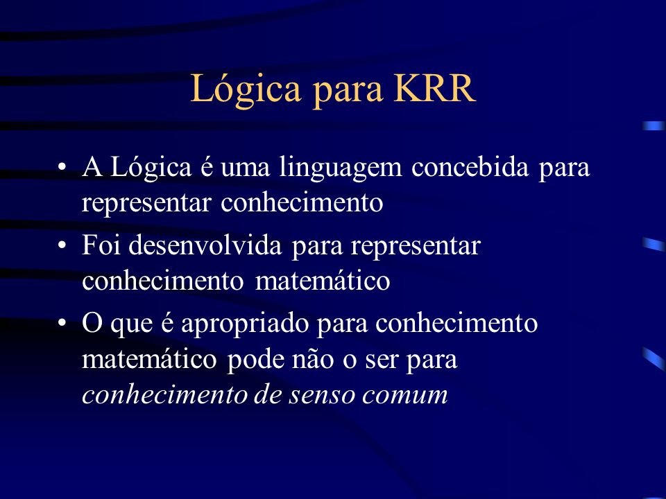 Lógica para KRR A Lógica é uma linguagem concebida para representar conhecimento. Foi desenvolvida para representar conhecimento matemático.