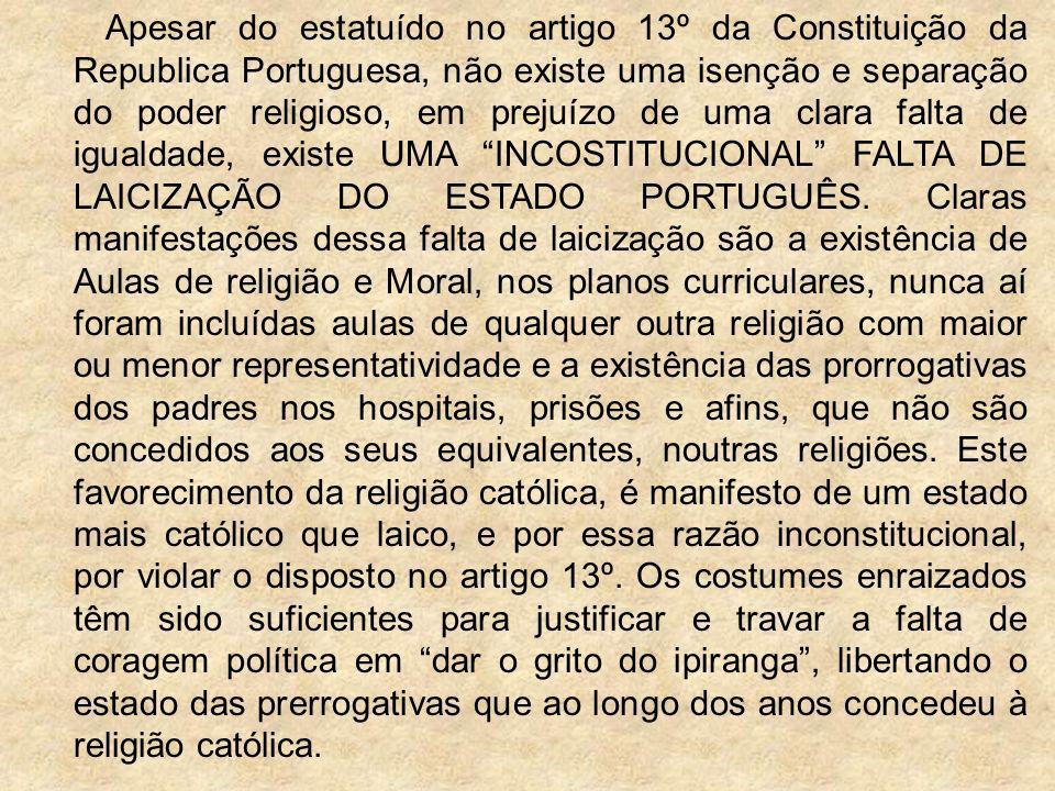 Apesar do estatuído no artigo 13º da Constituição da Republica Portuguesa, não existe uma isenção e separação do poder religioso, em prejuízo de uma clara falta de igualdade, existe UMA INCOSTITUCIONAL FALTA DE LAICIZAÇÃO DO ESTADO PORTUGUÊS.