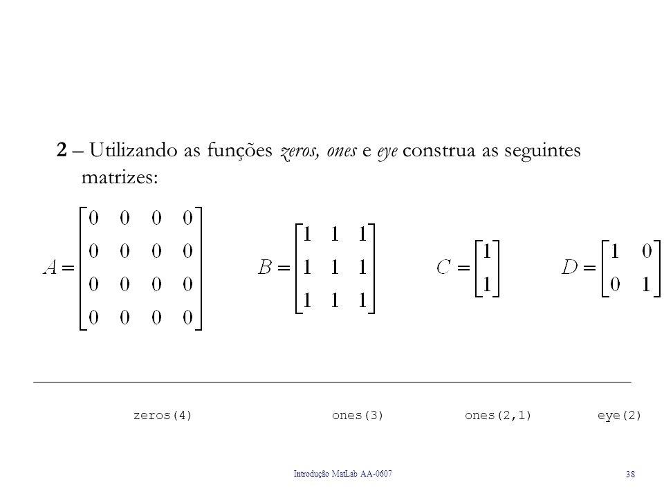 2 – Utilizando as funções zeros, ones e eye construa as seguintes matrizes: