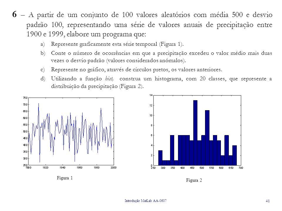 6 – A partir de um conjunto de 100 valores aleatórios com média 500 e desvio padrão 100, representando uma série de valores anuais de precipitação entre 1900 e 1999, elabore um programa que: