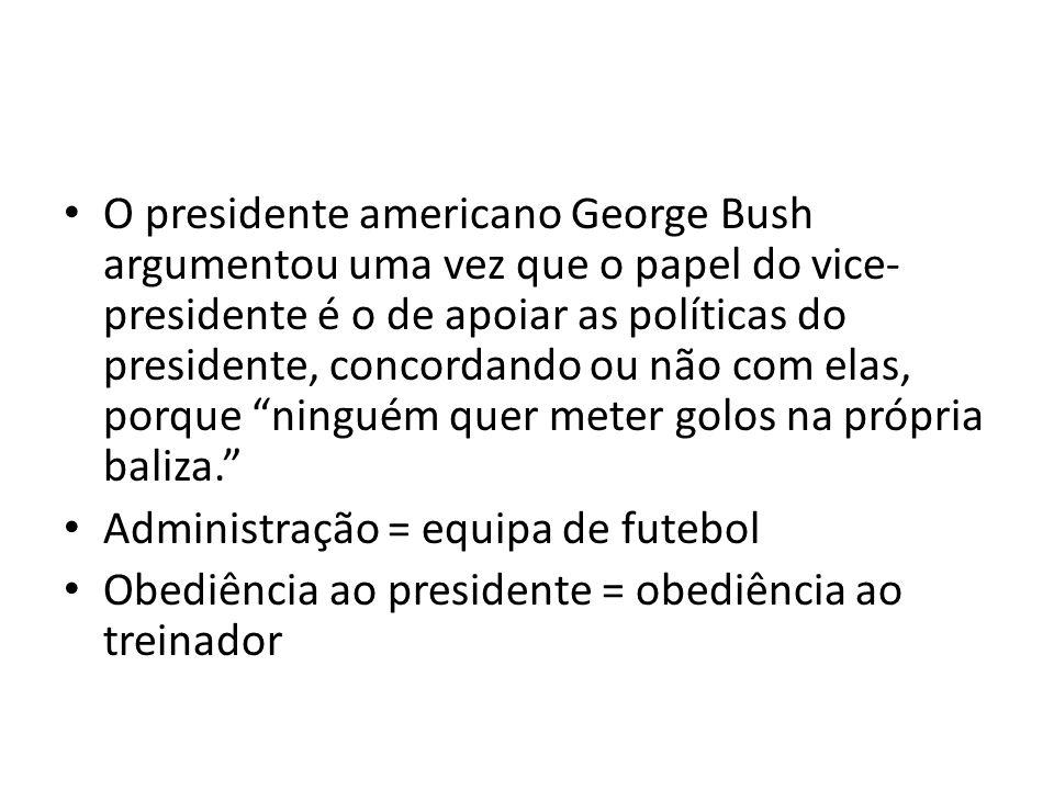 O presidente americano George Bush argumentou uma vez que o papel do vice-presidente é o de apoiar as políticas do presidente, concordando ou não com elas, porque ninguém quer meter golos na própria baliza.