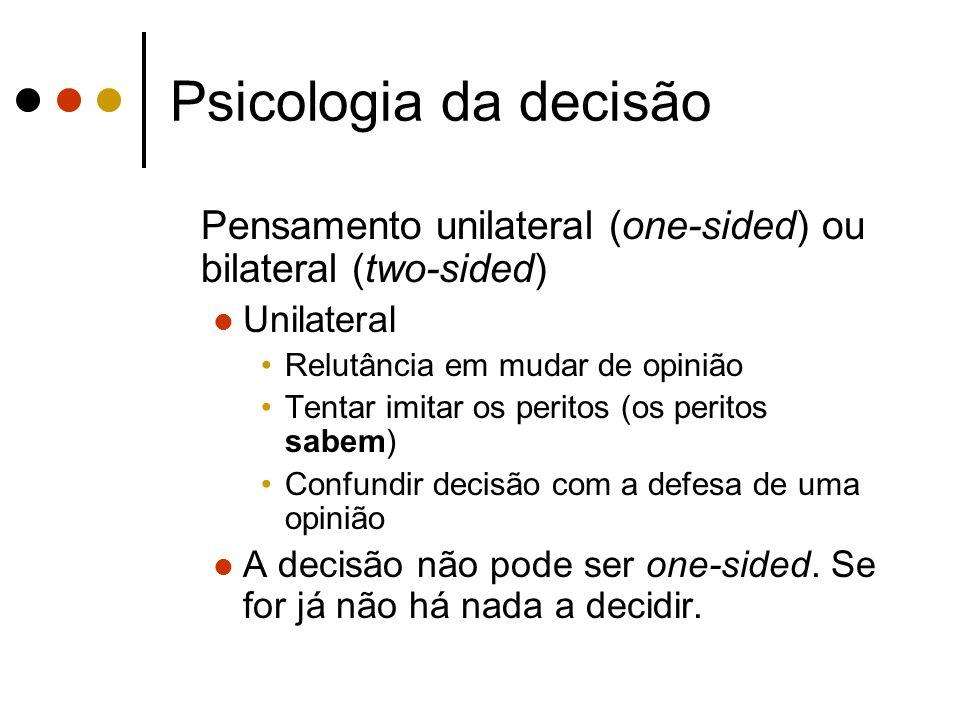 Psicologia da decisão Pensamento unilateral (one-sided) ou bilateral (two-sided) Unilateral. Relutância em mudar de opinião.