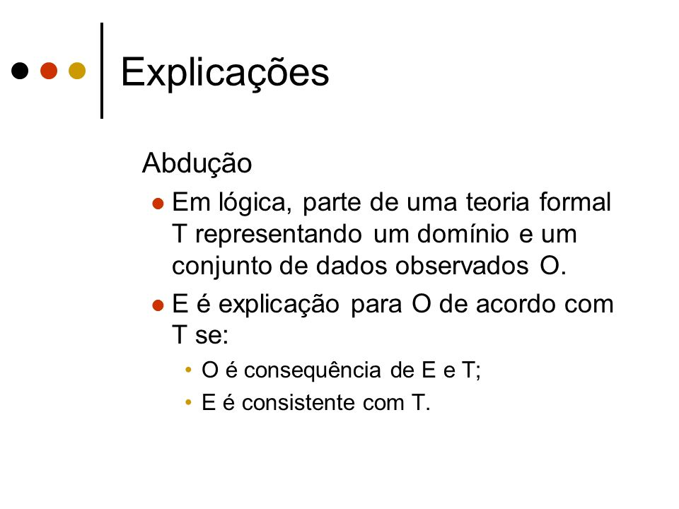 Explicações Abdução. Em lógica, parte de uma teoria formal T representando um domínio e um conjunto de dados observados O.