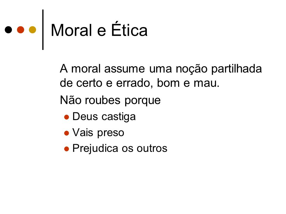 Moral e Ética A moral assume uma noção partilhada de certo e errado, bom e mau. Não roubes porque.