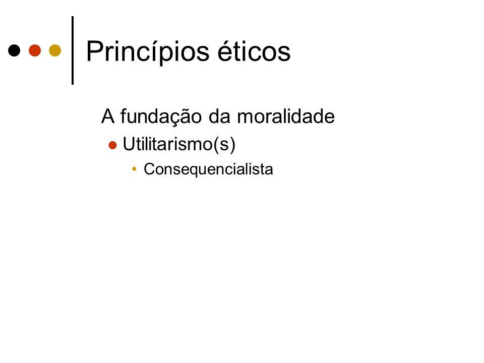 Princípios éticos A fundação da moralidade Utilitarismo(s)