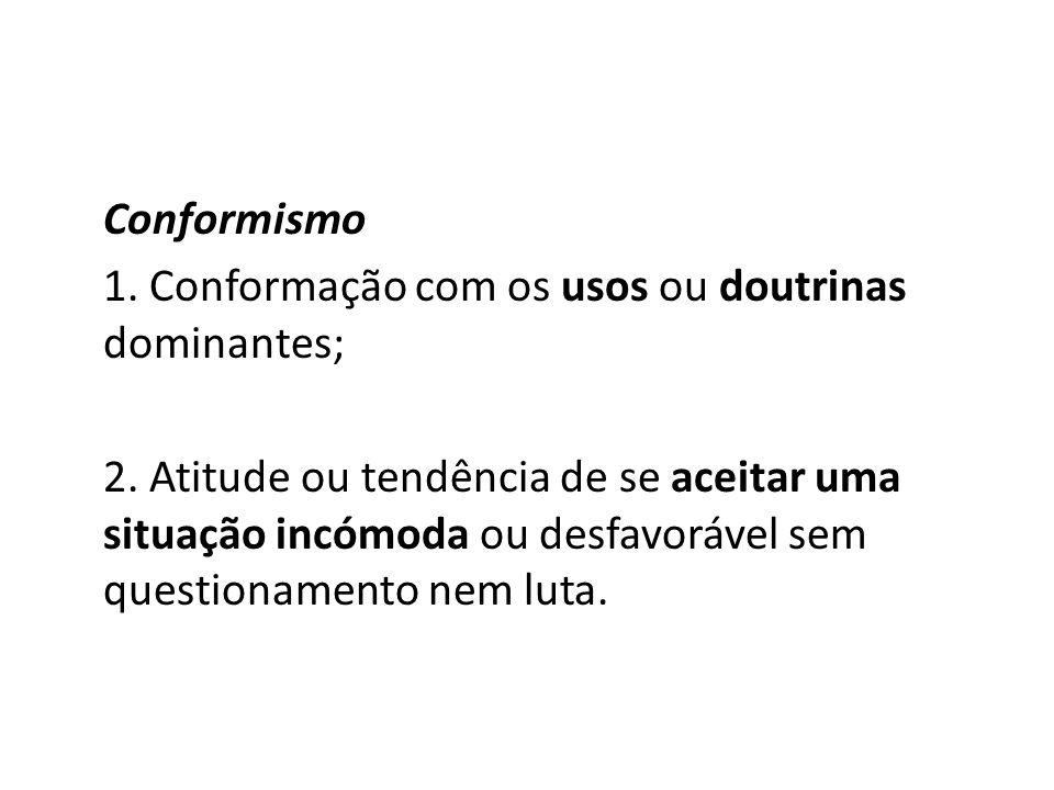Conformismo1. Conformação com os usos ou doutrinas dominantes;