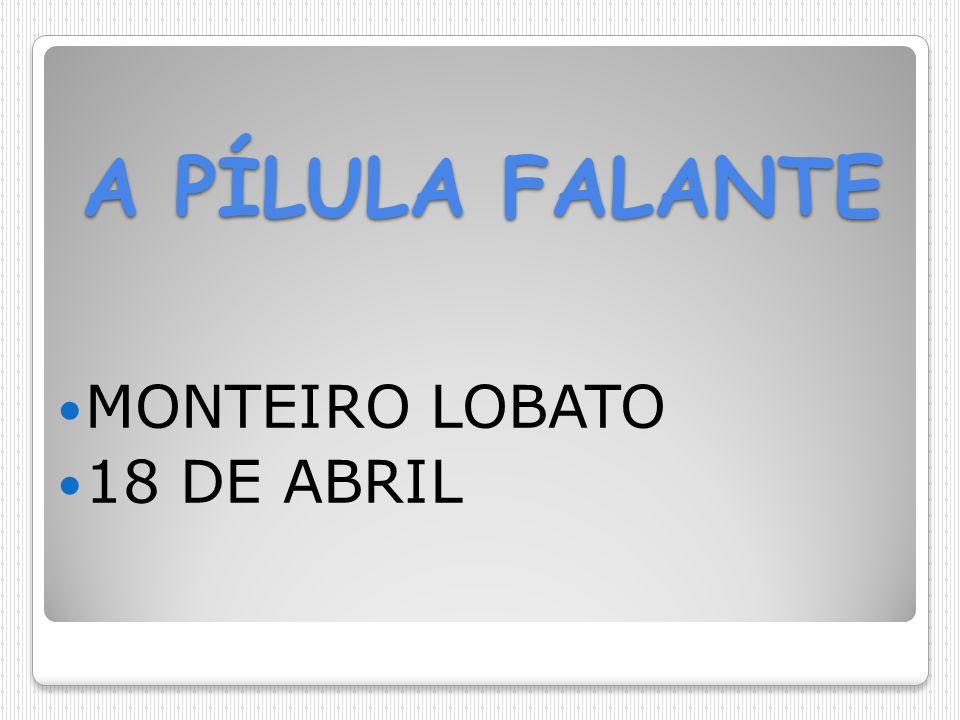 A PÍLULA FALANTE MONTEIRO LOBATO 18 DE ABRIL