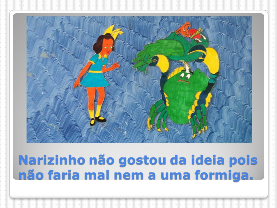 Narizinho não gostou da ideia pois não faria mal nem a uma formiga.