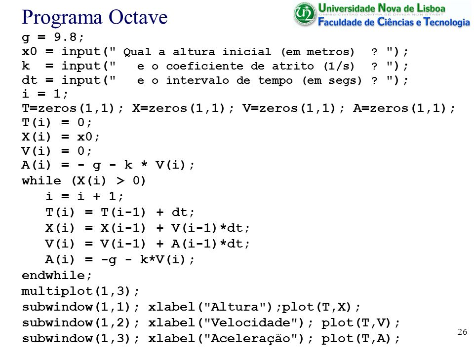Programa Octave g = 9.8; x0 = input( Qual a altura inicial (em metros) ); k = input( e o coeficiente de atrito (1/s) );