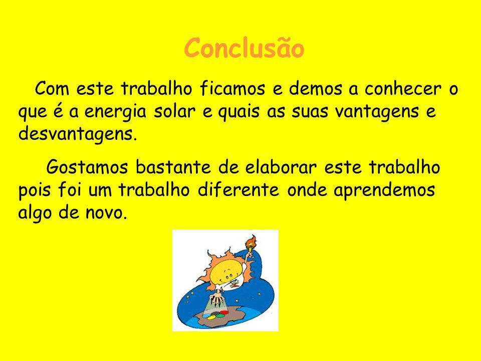 Conclusão Com este trabalho ficamos e demos a conhecer o que é a energia solar e quais as suas vantagens e desvantagens.