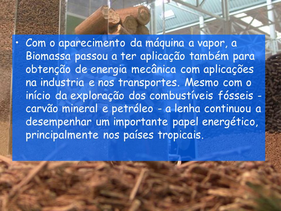 Com o aparecimento da máquina a vapor, a Biomassa passou a ter aplicação também para obtenção de energia mecânica com aplicações na industria e nos transportes.
