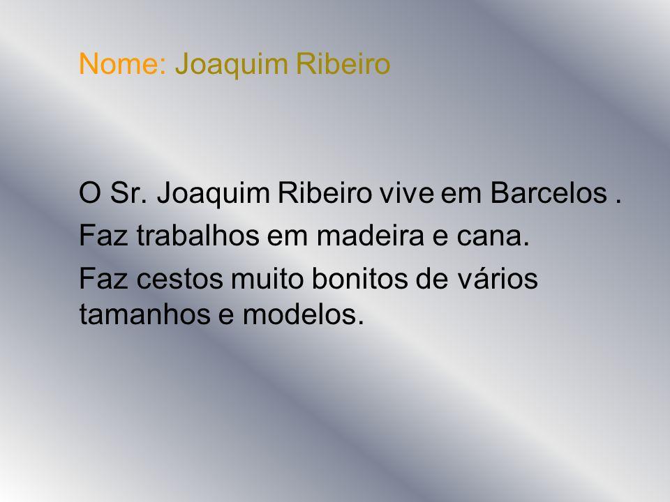 Nome: Joaquim RibeiroO Sr. Joaquim Ribeiro vive em Barcelos . Faz trabalhos em madeira e cana.