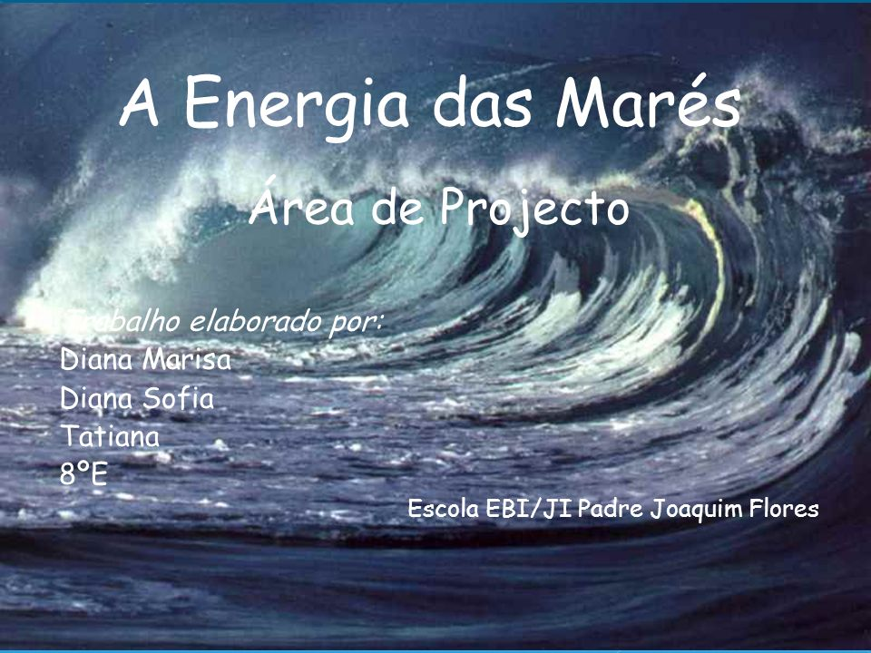 A Energia das Marés Área de Projecto Trabalho elaborado por: