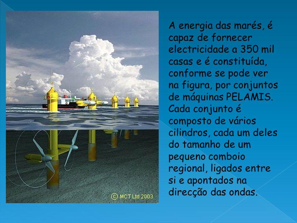 A energia das marés, é capaz de fornecer electricidade a 350 mil casas e é constituída, conforme se pode ver na figura, por conjuntos de máquinas PELAMIS.