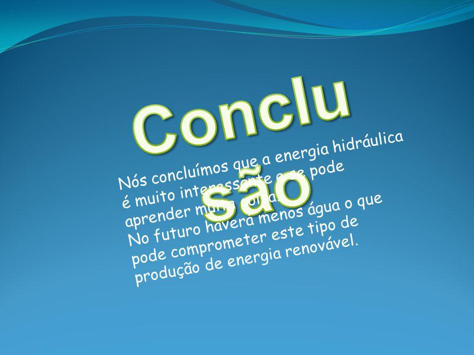 Conclusão Nós concluímos que a energia hidráulica é muito interessante e se pode aprender muita coisa.