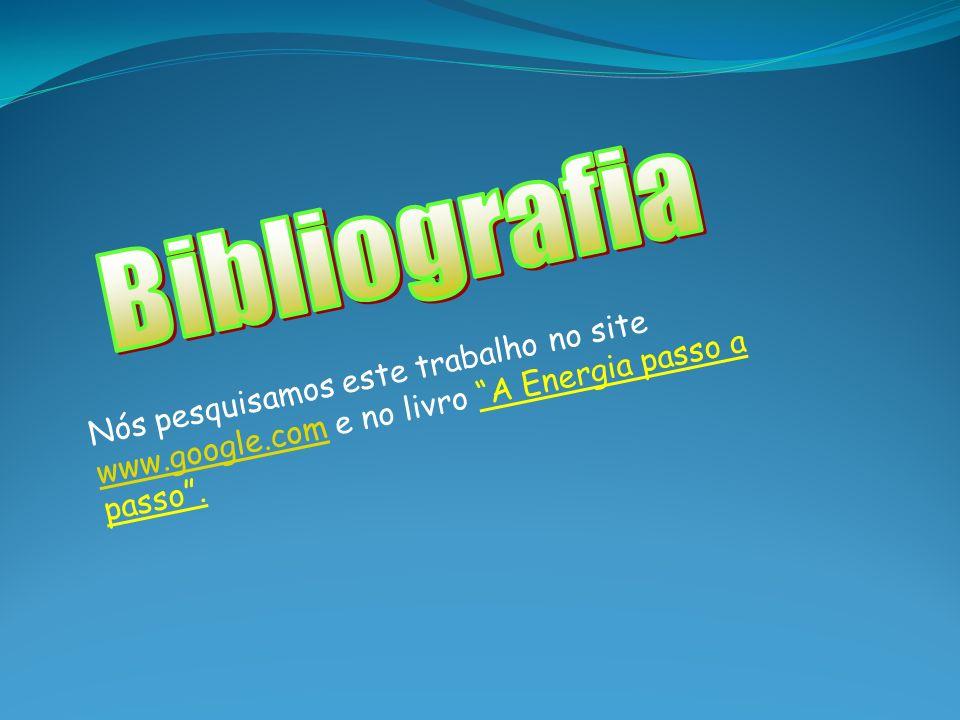 Bibliografia Nós pesquisamos este trabalho no site www.google.com e no livro A Energia passo a passo .