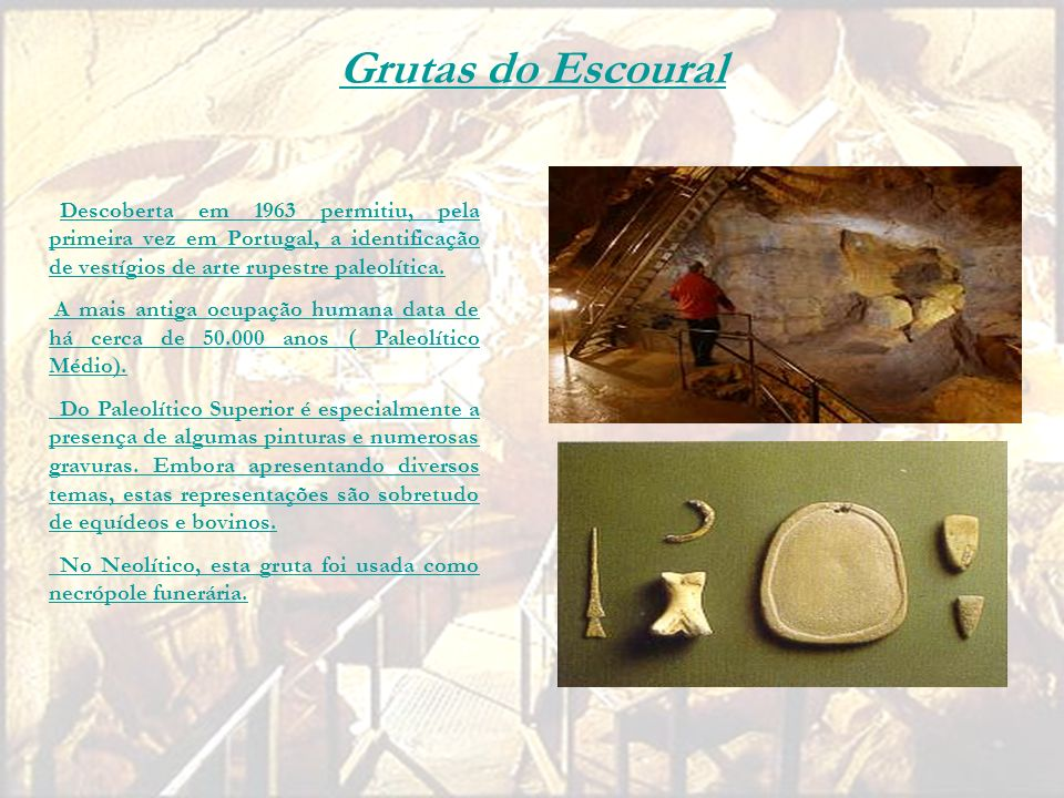Grutas do Escoural Descoberta em 1963 permitiu, pela primeira vez em Portugal, a identificação de vestígios de arte rupestre paleolítica.