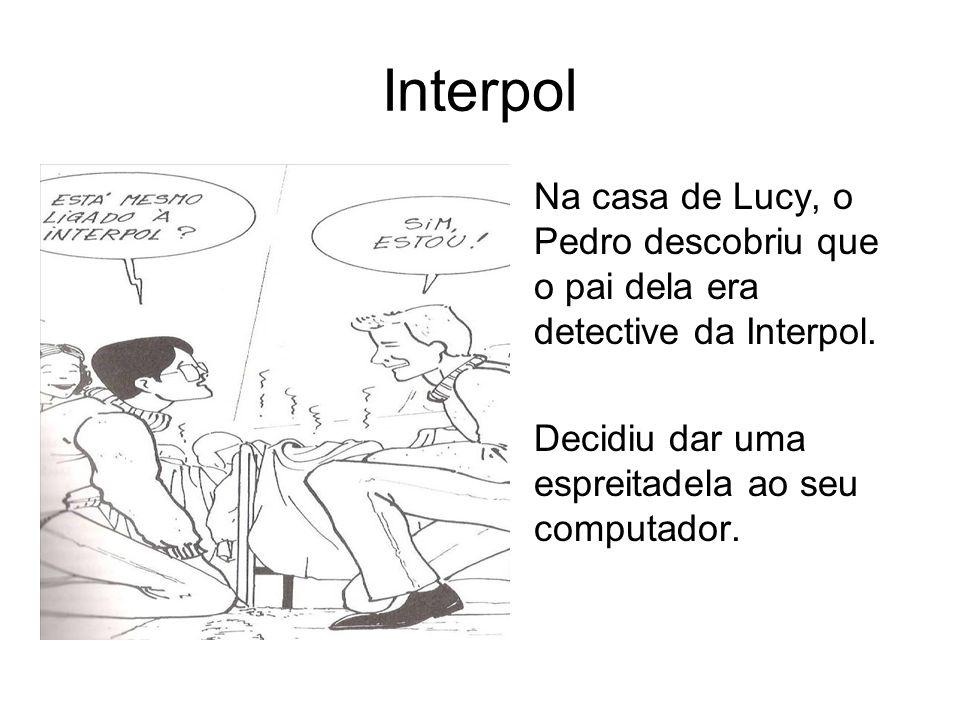 Interpol Na casa de Lucy, o Pedro descobriu que o pai dela era detective da Interpol.